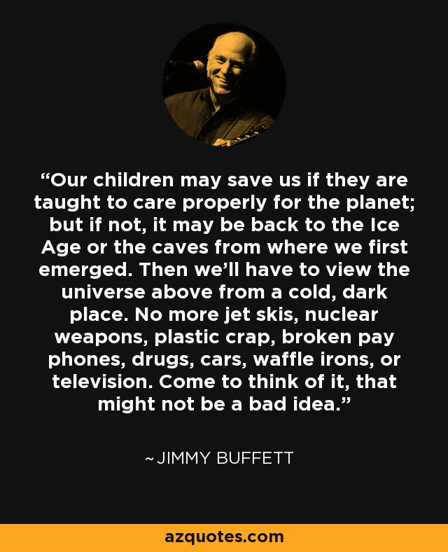 Our children may save us if they are taught to care properly for the planet; but if not, it may be back to the Ice Age or the caves from where we first emerged. Then we'll have to view the universe above from a cold, dark place. No more jet skis, nuclear weapons, plastic crap, broken pay phones, drugs, cars, waffle irons, or television. Come to think of it, that might not be a bad idea. - Jimmy Buffett