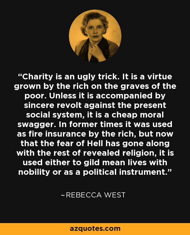 Charity is an ugly trick. It is a virtue grown by the rich on the graves of the poor. Unless it is accompanied by sincere revolt against the present social system, it is a cheap moral swagger. In former times it was used as fire insurance by the rich, but now that the fear of Hell has gone along with the rest of revealed religion, it is used either to gild mean lives with nobility or as a political instrument. - Rebecca West