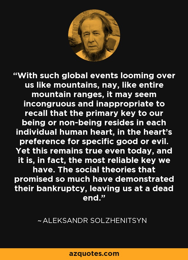With such global events looming over us like mountains, nay, like entire mountain ranges, it may seem incongruous and inappropriate to recall that the primary key to our being or non-being resides in each individual human heart, in the heart's preference for specific good or evil. Yet this remains true even today, and it is, in fact, the most reliable key we have. The social theories that promised so much have demonstrated their bankruptcy, leaving us at a dead end. - Aleksandr Solzhenitsyn