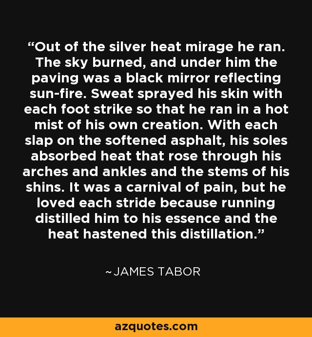 Out of the silver heat mirage he ran. The sky burned, and under him the paving was a black mirror reflecting sun-fire. Sweat sprayed his skin with each foot strike so that he ran in a hot mist of his own creation. With each slap on the softened asphalt, his soles absorbed heat that rose through his arches and ankles and the stems of his shins. It was a carnival of pain, but he loved each stride because running distilled him to his essence and the heat hastened this distillation. - James Tabor