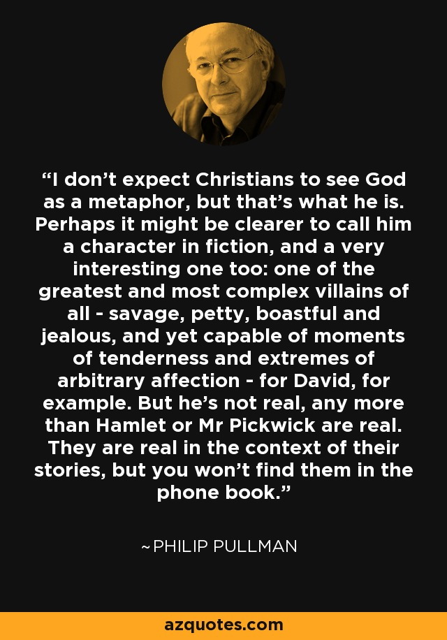 I don't expect Christians to see God as a metaphor, but that's what he is. Perhaps it might be clearer to call him a character in fiction, and a very interesting one too: one of the greatest and most complex villains of all - savage, petty, boastful and jealous, and yet capable of moments of tenderness and extremes of arbitrary affection - for David, for example. But he's not real, any more than Hamlet or Mr Pickwick are real. They are real in the context of their stories, but you won't find them in the phone book. - Philip Pullman
