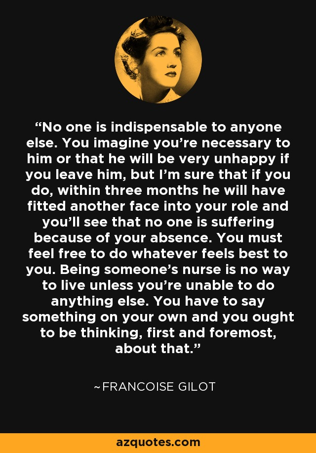 No one is indispensable to anyone else. You imagine you're necessary to him or that he will be very unhappy if you leave him, but I'm sure that if you do, within three months he will have fitted another face into your role and you'll see that no one is suffering because of your absence. You must feel free to do whatever feels best to you. Being someone's nurse is no way to live unless you're unable to do anything else. You have to say something on your own and you ought to be thinking, first and foremost, about that. - Francoise Gilot