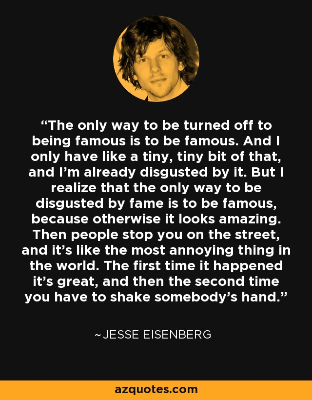 The only way to be turned off to being famous is to be famous. And I only have like a tiny, tiny bit of that, and I'm already disgusted by it. But I realize that the only way to be disgusted by fame is to be famous, because otherwise it looks amazing. Then people stop you on the street, and it's like the most annoying thing in the world. The first time it happened it's great, and then the second time you have to shake somebody's hand. - Jesse Eisenberg
