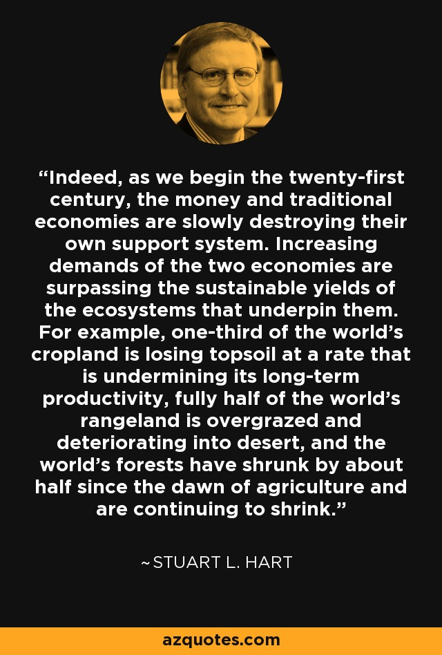 Indeed, as we begin the twenty-first century, the money and traditional economies are slowly destroying their own support system. Increasing demands of the two economies are surpassing the sustainable yields of the ecosystems that underpin them. For example, one-third of the world's cropland is losing topsoil at a rate that is undermining its long-term productivity, fully half of the world's rangeland is overgrazed and deteriorating into desert, and the world's forests have shrunk by about half since the dawn of agriculture and are continuing to shrink. - Stuart L. Hart