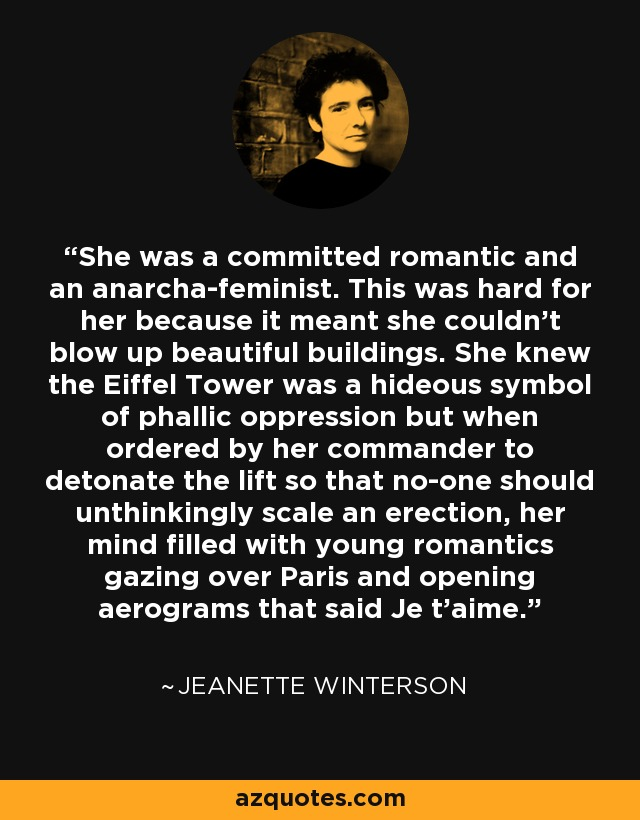 She was a committed romantic and an anarcha-feminist. This was hard for her because it meant she couldn't blow up beautiful buildings. She knew the Eiffel Tower was a hideous symbol of phallic oppression but when ordered by her commander to detonate the lift so that no-one should unthinkingly scale an erection, her mind filled with young romantics gazing over Paris and opening aerograms that said Je t'aime. - Jeanette Winterson