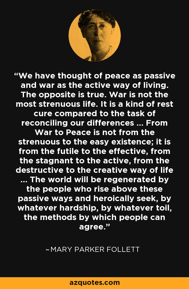 We have thought of peace as passive and war as the active way of living. The opposite is true. War is not the most strenuous life. It is a kind of rest cure compared to the task of reconciling our differences ... From War to Peace is not from the strenuous to the easy existence; it is from the futile to the effective, from the stagnant to the active, from the destructive to the creative way of life ... The world will be regenerated by the people who rise above these passive ways and heroically seek, by whatever hardship, by whatever toil, the methods by which people can agree. - Mary Parker Follett