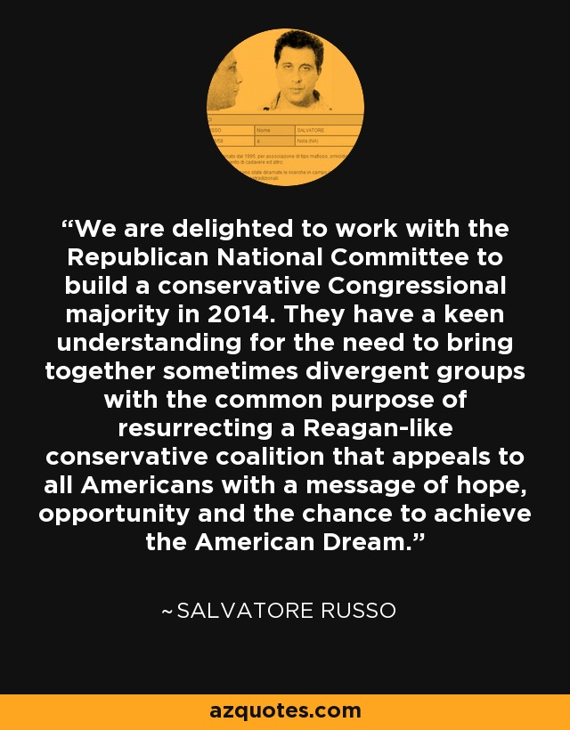 We are delighted to work with the Republican National Committee to build a conservative Congressional majority in 2014. They have a keen understanding for the need to bring together sometimes divergent groups with the common purpose of resurrecting a Reagan-like conservative coalition that appeals to all Americans with a message of hope, opportunity and the chance to achieve the American Dream. - Salvatore Russo