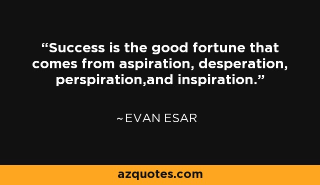 Success is the good fortune that comes from aspiration, desperation, perspiration,and inspiration. - Evan Esar