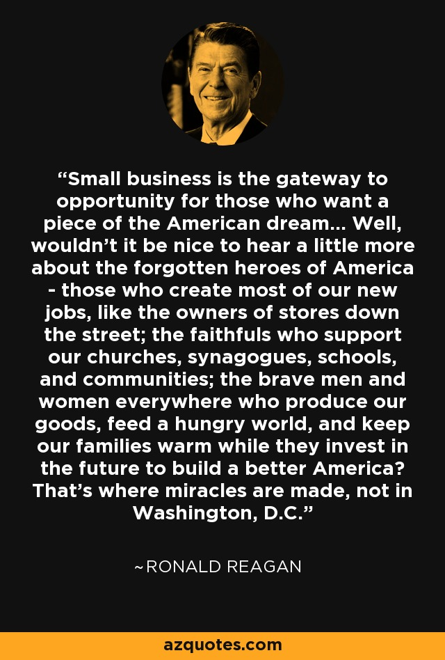 Small business is the gateway to opportunity for those who want a piece of the American dream... Well, wouldn't it be nice to hear a little more about the forgotten heroes of America - those who create most of our new jobs, like the owners of stores down the street; the faithfuls who support our churches, synagogues, schools, and communities; the brave men and women everywhere who produce our goods, feed a hungry world, and keep our families warm while they invest in the future to build a better America? That's where miracles are made, not in Washington, D.C. - Ronald Reagan