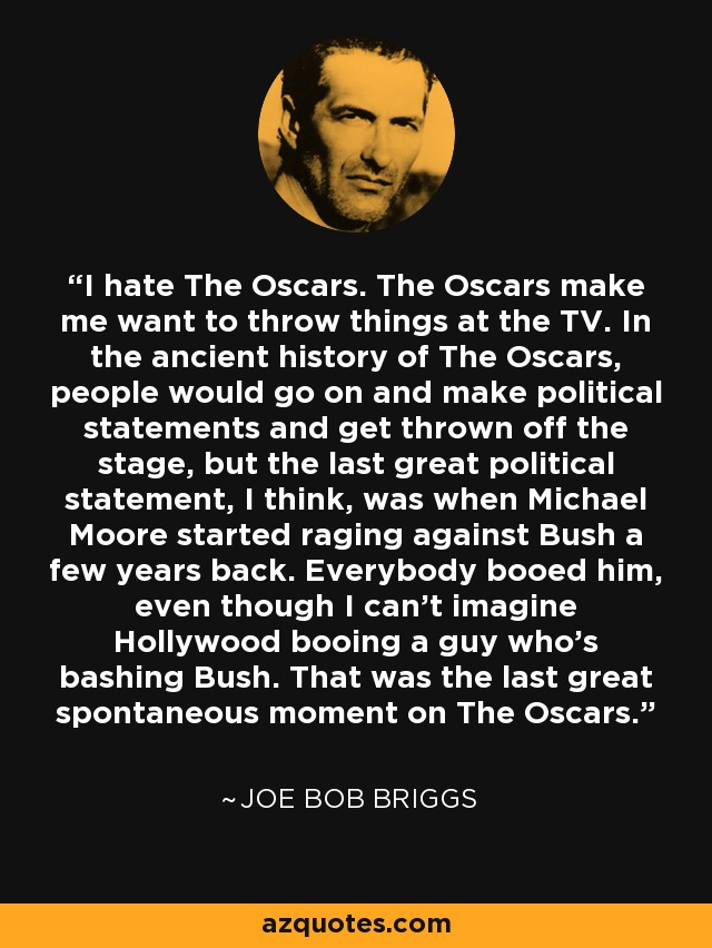 I hate The Oscars. The Oscars make me want to throw things at the TV. In the ancient history of The Oscars, people would go on and make political statements and get thrown off the stage, but the last great political statement, I think, was when Michael Moore started raging against Bush a few years back. Everybody booed him, even though I can't imagine Hollywood booing a guy who's bashing Bush. That was the last great spontaneous moment on The Oscars. - Joe Bob Briggs