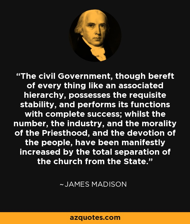 The civil Government, though bereft of every thing like an associated hierarchy, possesses the requisite stability, and performs its functions with complete success; whilst the number, the industry, and the morality of the Priesthood, and the devotion of the people, have been manifestly increased by the total separation of the church from the State. - James Madison