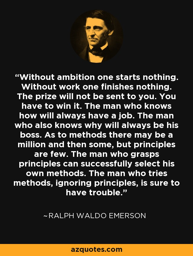 Without ambition one starts nothing. Without work one finishes nothing. The prize will not be sent to you. You have to win it. The man who knows how will always have a job. The man who also knows why will always be his boss. As to methods there may be a million and then some, but principles are few. The man who grasps principles can successfully select his own methods. The man who tries methods, ignoring principles, is sure to have trouble. - Ralph Waldo Emerson