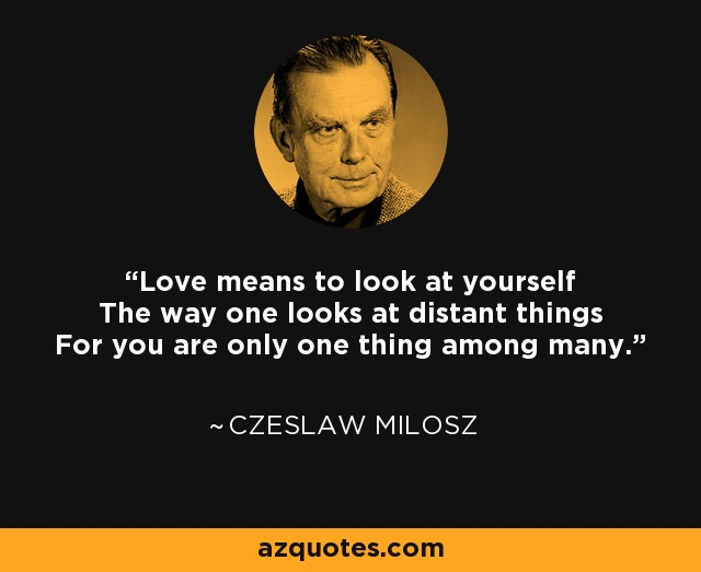 Love means to look at yourself The way one looks at distant things For you are only one thing among many. - Czeslaw Milosz