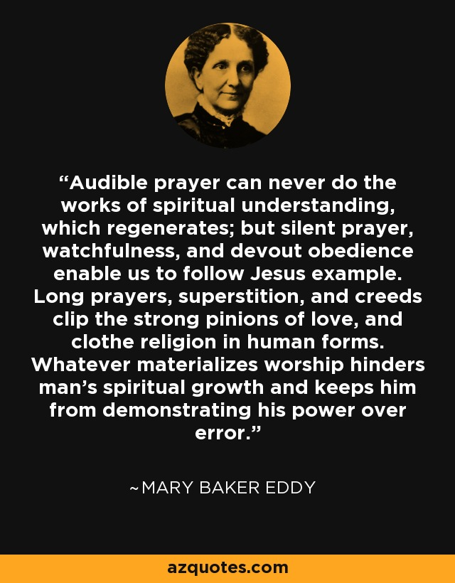 Audible prayer can never do the works of spiritual understanding, which regenerates; but silent prayer, watchfulness, and devout obedience enable us to follow Jesus example. Long prayers, superstition, and creeds clip the strong pinions of love, and clothe religion in human forms. Whatever materializes worship hinders man's spiritual growth and keeps him from demonstrating his power over error. - Mary Baker Eddy