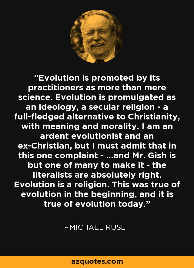 Evolution is promoted by its practitioners as more than mere science. Evolution is promulgated as an ideology, a secular religion - a full-fledged alternative to Christianity, with meaning and morality. I am an ardent evolutionist and an ex-Christian, but I must admit that in this one complaint - ...and Mr. Gish is but one of many to make it - the literalists are absolutely right. Evolution is a religion. This was true of evolution in the beginning, and it is true of evolution today. - Michael Ruse