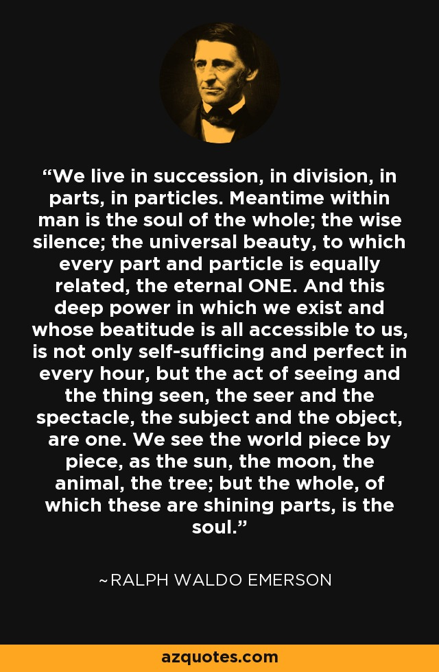 We live in succession, in division, in parts, in particles. Meantime within man is the soul of the whole; the wise silence; the universal beauty, to which every part and particle is equally related, the eternal ONE. And this deep power in which we exist and whose beatitude is all accessible to us, is not only self-sufficing and perfect in every hour, but the act of seeing and the thing seen, the seer and the spectacle, the subject and the object, are one. We see the world piece by piece, as the sun, the moon, the animal, the tree; but the whole, of which these are shining parts, is the soul. - Ralph Waldo Emerson