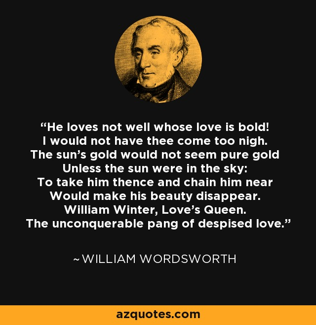 He loves not well whose love is bold! I would not have thee come too nigh. The sun's gold would not seem pure gold Unless the sun were in the sky: To take him thence and chain him near Would make his beauty disappear. William Winter, Love's Queen. The unconquerable pang of despised love. - William Wordsworth