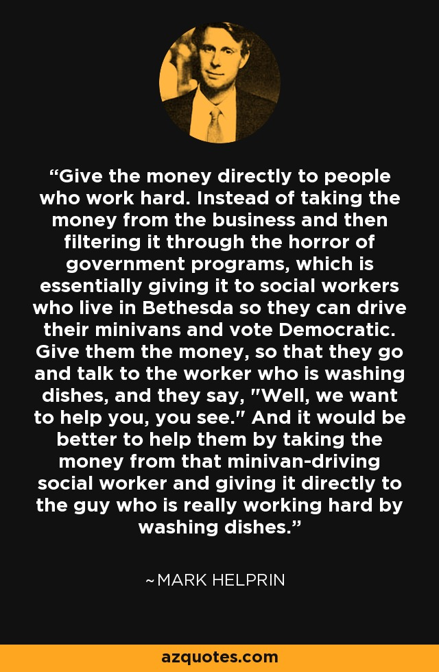Give the money directly to people who work hard. Instead of taking the money from the business and then filtering it through the horror of government programs, which is essentially giving it to social workers who live in Bethesda so they can drive their minivans and vote Democratic. Give them the money, so that they go and talk to the worker who is washing dishes, and they say,
