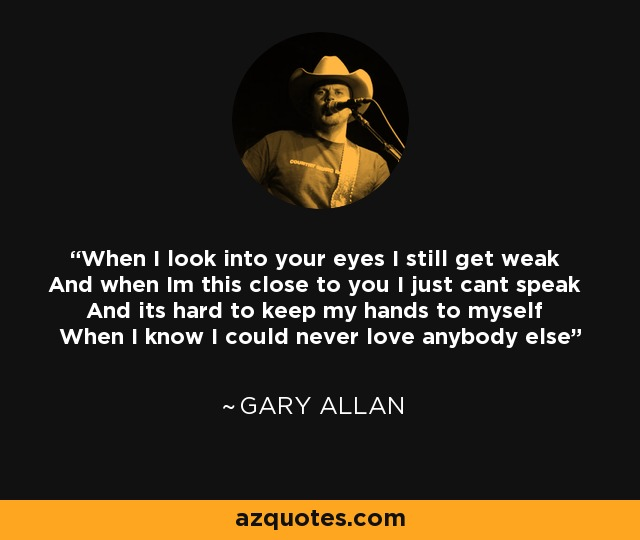 When I look into your eyes I still get weak And when Im this close to you I just cant speak And its hard to keep my hands to myself When I know I could never love anybody else - Gary Allan