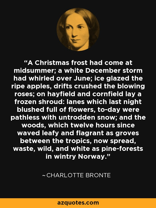A Christmas frost had come at midsummer; a white December storm had whirled over June; ice glazed the ripe apples, drifts crushed the blowing roses; on hayfield and cornfield lay a frozen shroud: lanes which last night blushed full of flowers, to-day were pathless with untrodden snow; and the woods, which twelve hours since waved leafy and flagrant as groves between the tropics, now spread, waste, wild, and white as pine-forests in wintry Norway. - Charlotte Bronte