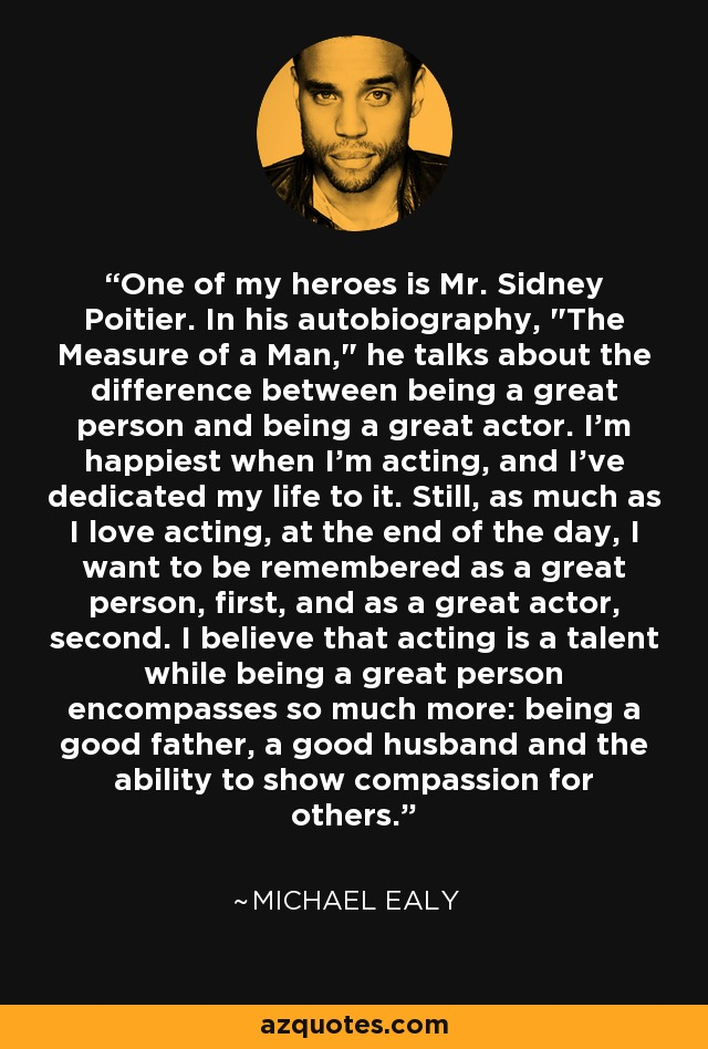 One of my heroes is Mr. Sidney Poitier. In his autobiography,
