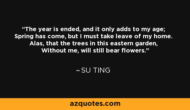 The year is ended, and it only adds to my age; Spring has come, but I must take leave of my home. Alas, that the trees in this eastern garden, Without me, will still bear flowers. - Su Ting