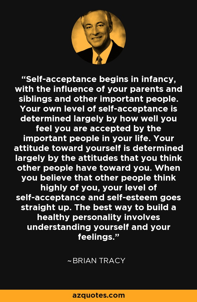 Self-acceptance begins in infancy, with the influence of your parents and siblings and other important people. Your own level of self-acceptance is determined largely by how well you feel you are accepted by the important people in your life. Your attitude toward yourself is determined largely by the attitudes that you think other people have toward you. When you believe that other people think highly of you, your level of self-acceptance and self-esteem goes straight up. The best way to build a healthy personality involves understanding yourself and your feelings. - Brian Tracy