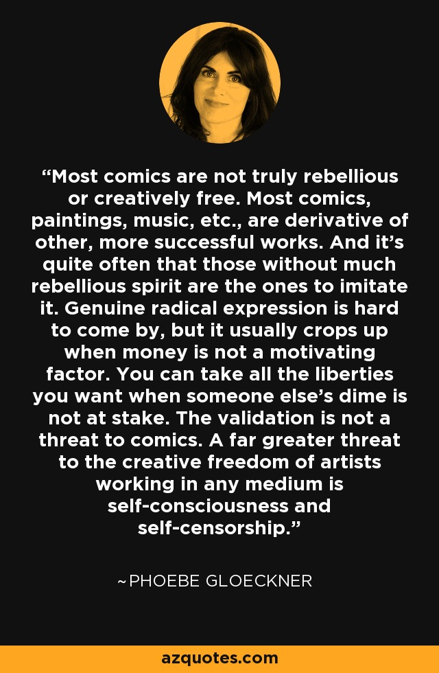 Most comics are not truly rebellious or creatively free. Most comics, paintings, music, etc., are derivative of other, more successful works. And it's quite often that those without much rebellious spirit are the ones to imitate it. Genuine radical expression is hard to come by, but it usually crops up when money is not a motivating factor. You can take all the liberties you want when someone else's dime is not at stake. The validation is not a threat to comics. A far greater threat to the creative freedom of artists working in any medium is self-consciousness and self-censorship. - Phoebe Gloeckner
