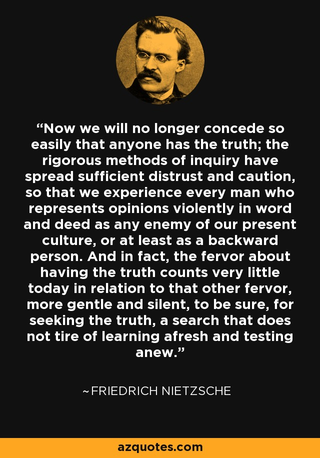 Now we will no longer concede so easily that anyone has the truth; the rigorous methods of inquiry have spread sufficient distrust and caution, so that we experience every man who represents opinions violently in word and deed as any enemy of our present culture, or at least as a backward person. And in fact, the fervor about having the truth counts very little today in relation to that other fervor, more gentle and silent, to be sure, for seeking the truth, a search that does not tire of learning afresh and testing anew. - Friedrich Nietzsche
