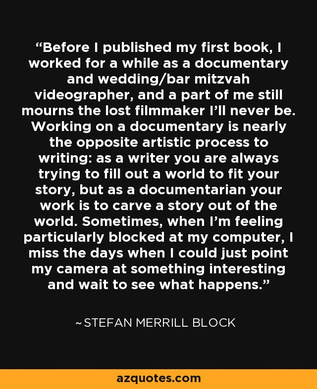 Before I published my first book, I worked for a while as a documentary and wedding/bar mitzvah videographer, and a part of me still mourns the lost filmmaker I'll never be. Working on a documentary is nearly the opposite artistic process to writing: as a writer you are always trying to fill out a world to fit your story, but as a documentarian your work is to carve a story out of the world. Sometimes, when I'm feeling particularly blocked at my computer, I miss the days when I could just point my camera at something interesting and wait to see what happens. - Stefan Merrill Block