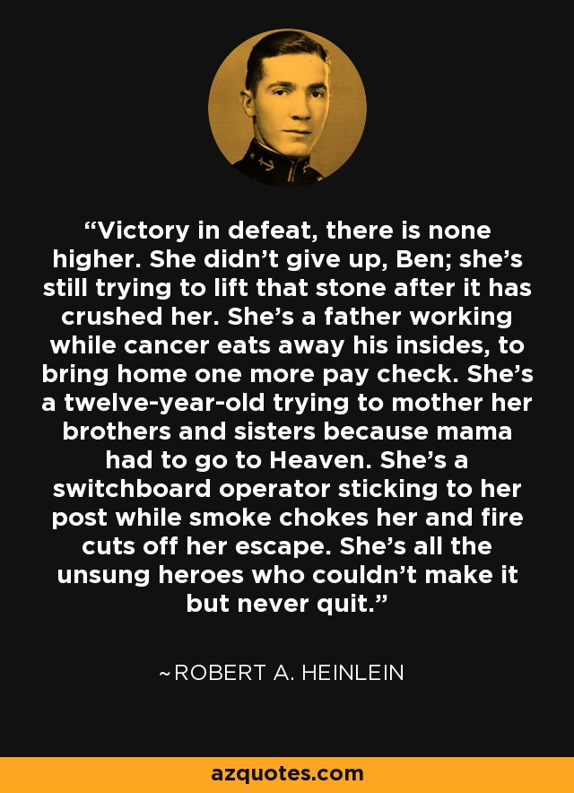 Victory in defeat, there is none higher. She didn't give up, Ben; she's still trying to lift that stone after it has crushed her. She's a father working while cancer eats away his insides, to bring home one more pay check. She's a twelve-year-old trying to mother her brothers and sisters because mama had to go to Heaven. She's a switchboard operator sticking to her post while smoke chokes her and fire cuts off her escape. She's all the unsung heroes who couldn't make it but never quit. - Robert A. Heinlein