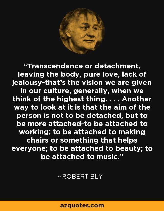 Transcendence or detachment, leaving the body, pure love, lack of jealousy-that's the vision we are given in our culture, generally, when we think of the highest thing. . . . Another way to look at it is that the aim of the person is not to be detached, but to be more attached-to be attached to working; to be attached to making chairs or something that helps everyone; to be attached to beauty; to be attached to music. - Robert Bly