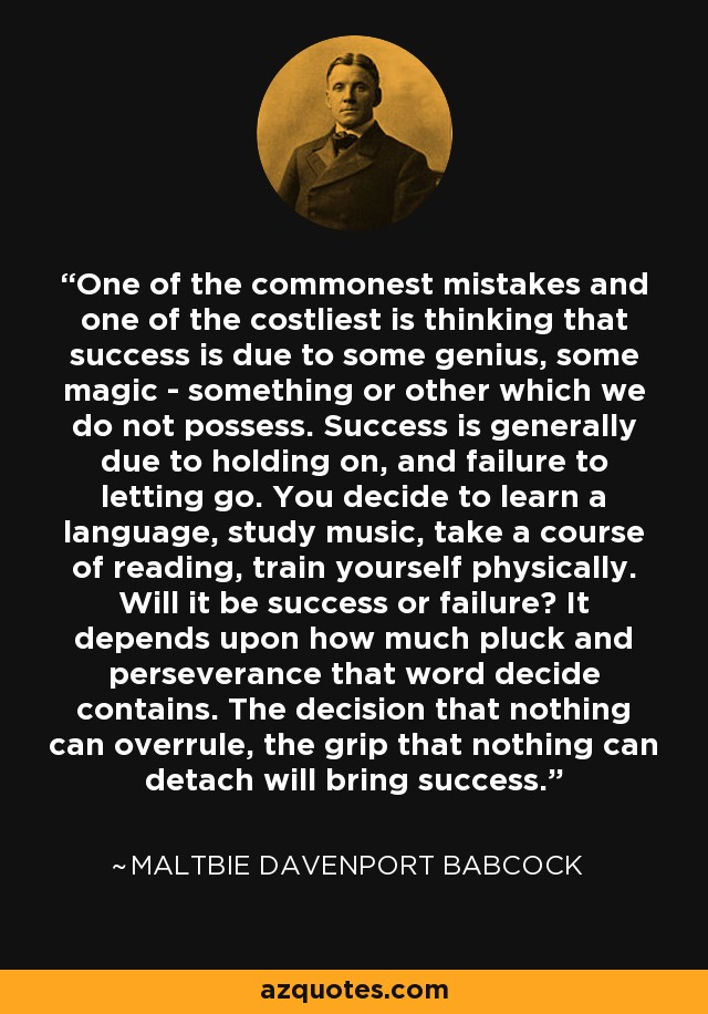 One of the commonest mistakes and one of the costliest is thinking that success is due to some genius, some magic - something or other which we do not possess. Success is generally due to holding on, and failure to letting go. You decide to learn a language, study music, take a course of reading, train yourself physically. Will it be success or failure? It depends upon how much pluck and perseverance that word decide contains. The decision that nothing can overrule, the grip that nothing can detach will bring success. - Maltbie Davenport Babcock