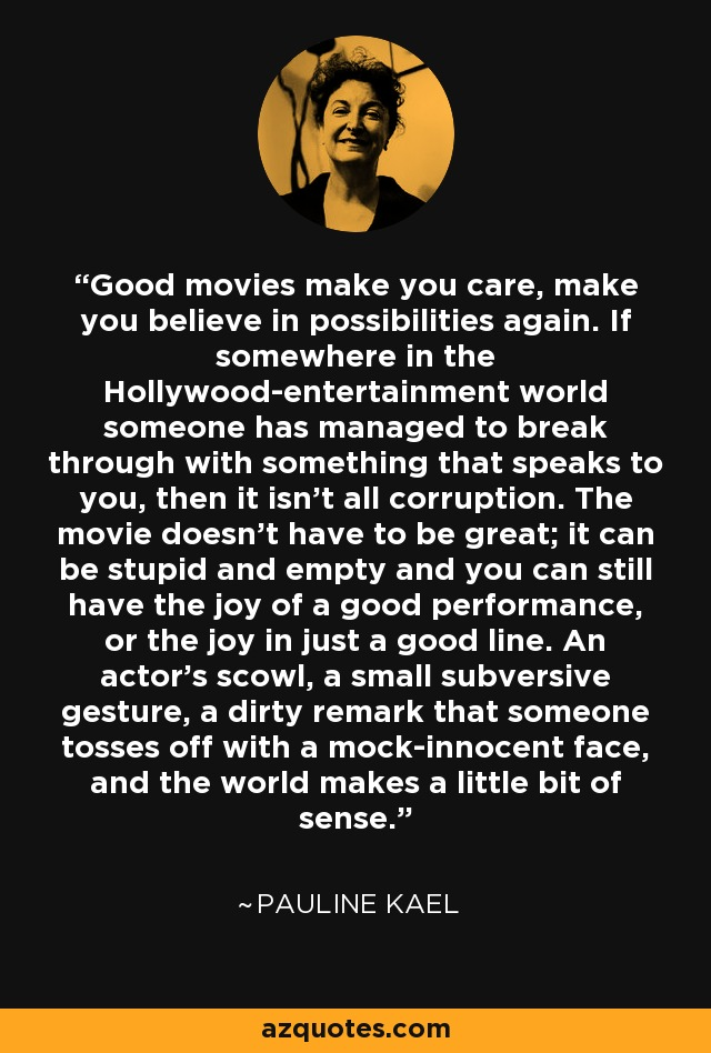 Good movies make you care, make you believe in possibilities again. If somewhere in the Hollywood-entertainment world someone has managed to break through with something that speaks to you, then it isn't all corruption. The movie doesn't have to be great; it can be stupid and empty and you can still have the joy of a good performance, or the joy in just a good line. An actor's scowl, a small subversive gesture, a dirty remark that someone tosses off with a mock-innocent face, and the world makes a little bit of sense. - Pauline Kael