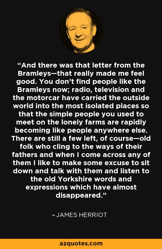 And there was that letter from the Bramleys—that really made me feel good. You don't find people like the Bramleys now; radio, television and the motorcar have carried the outside world into the most isolated places so that the simple people you used to meet on the lonely farms are rapidly becoming like people anywhere else. There are still a few left, of course—old folk who cling to the ways of their fathers and when I come across any of them I like to make some excuse to sit down and talk with them and listen to the old Yorkshire words and expressions which have almost disappeared. - James Herriot