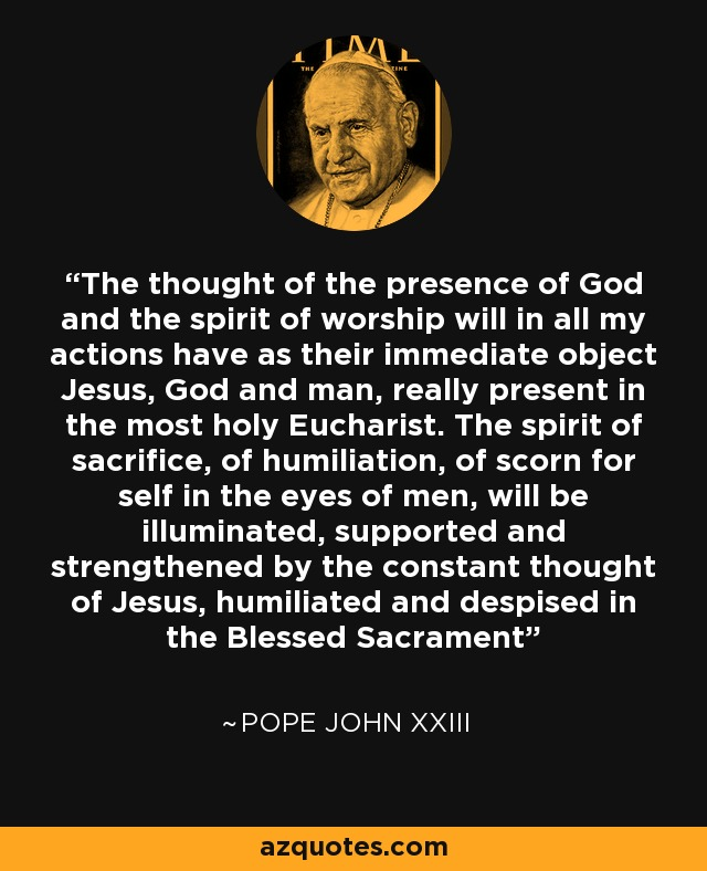 The thought of the presence of God and the spirit of worship will in all my actions have as their immediate object Jesus, God and man, really present in the most holy Eucharist. The spirit of sacrifice, of humiliation, of scorn for self in the eyes of men, will be illuminated, supported and strengthened by the constant thought of Jesus, humiliated and despised in the Blessed Sacrament - Pope John XXIII