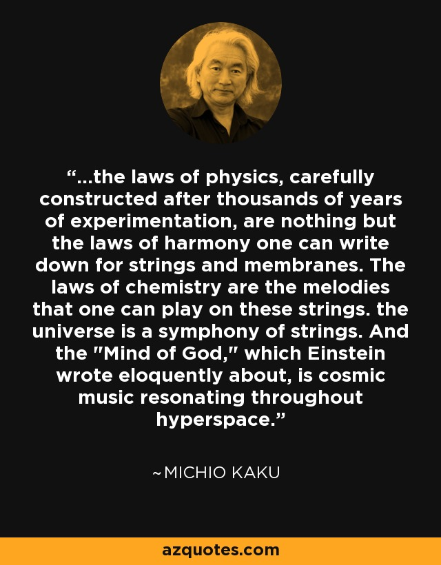 ...the laws of physics, carefully constructed after thousands of years of experimentation, are nothing but the laws of harmony one can write down for strings and membranes. The laws of chemistry are the melodies that one can play on these strings. the universe is a symphony of strings. And the