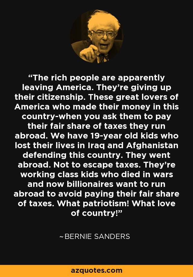 The rich people are apparently leaving America. They're giving up their citizenship. These great lovers of America who made their money in this country-when you ask them to pay their fair share of taxes they run abroad. We have 19-year old kids who lost their lives in Iraq and Afghanistan defending this country. They went abroad. Not to escape taxes. They're working class kids who died in wars and now billionaires want to run abroad to avoid paying their fair share of taxes. What patriotism! What love of country! - Bernie Sanders