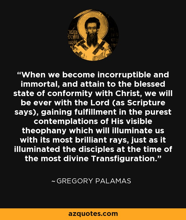 When we become incorruptible and immortal, and attain to the blessed state of conformity with Christ, we will be ever with the Lord (as Scripture says), gaining fulfillment in the purest contemplations of His visible theophany which will illuminate us with its most brilliant rays, just as it illuminated the disciples at the time of the most divine Transfiguration. - Gregory Palamas