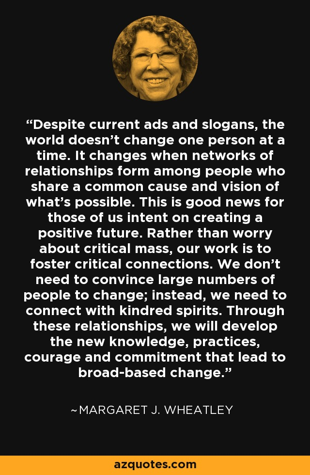Despite current ads and slogans, the world doesn't change one person at a time. It changes when networks of relationships form among people who share a common cause and vision of what's possible. This is good news for those of us intent on creating a positive future. Rather than worry about critical mass, our work is to foster critical connections. We don't need to convince large numbers of people to change; instead, we need to connect with kindred spirits. Through these relationships, we will develop the new knowledge, practices, courage and commitment that lead to broad-based change. - Margaret J. Wheatley