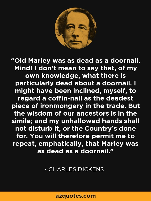 Old Marley was as dead as a doornail. Mind! I don't mean to say that, of my own knowledge, what there is particularly dead about a doornail. I might have been inclined, myself, to regard a coffin-nail as the deadest piece of ironmongery in the trade. But the wisdom of our ancestors is in the simile; and my unhallowed hands shall not disturb it, or the Country's done for. You will therefore permit me to repeat, emphatically, that Marley was as dead as a doornail. - Charles Dickens