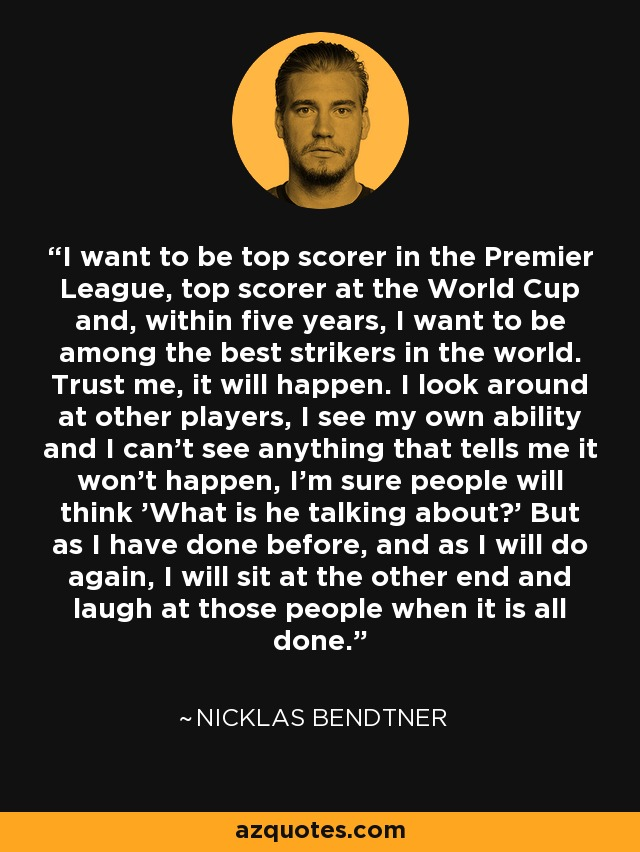 I want to be top scorer in the Premier League, top scorer at the World Cup and, within five years, I want to be among the best strikers in the world. Trust me, it will happen. I look around at other players, I see my own ability and I can't see anything that tells me it won't happen, I'm sure people will think 'What is he talking about?' But as I have done before, and as I will do again, I will sit at the other end and laugh at those people when it is all done. - Nicklas Bendtner