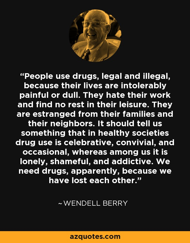 People use drugs, legal and illegal, because their lives are intolerably painful or dull. They hate their work and find no rest in their leisure. They are estranged from their families and their neighbors. It should tell us something that in healthy societies drug use is celebrative, convivial, and occasional, whereas among us it is lonely, shameful, and addictive. We need drugs, apparently, because we have lost each other. - Wendell Berry