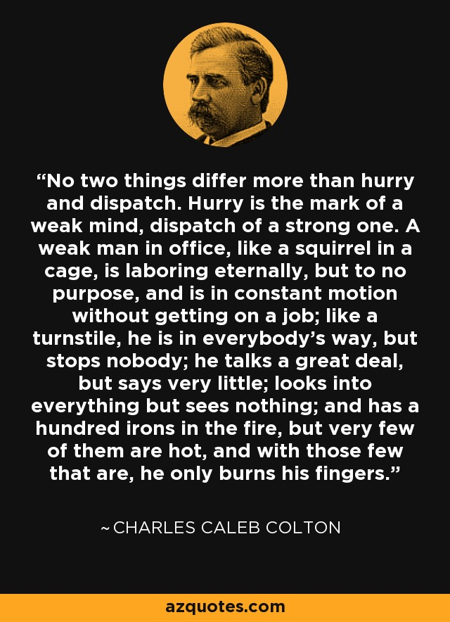 No two things differ more than hurry and dispatch. Hurry is the mark of a weak mind, dispatch of a strong one. A weak man in office, like a squirrel in a cage, is laboring eternally, but to no purpose, and is in constant motion without getting on a job; like a turnstile, he is in everybody's way, but stops nobody; he talks a great deal, but says very little; looks into everything but sees nothing; and has a hundred irons in the fire, but very few of them are hot, and with those few that are, he only burns his fingers. - Charles Caleb Colton