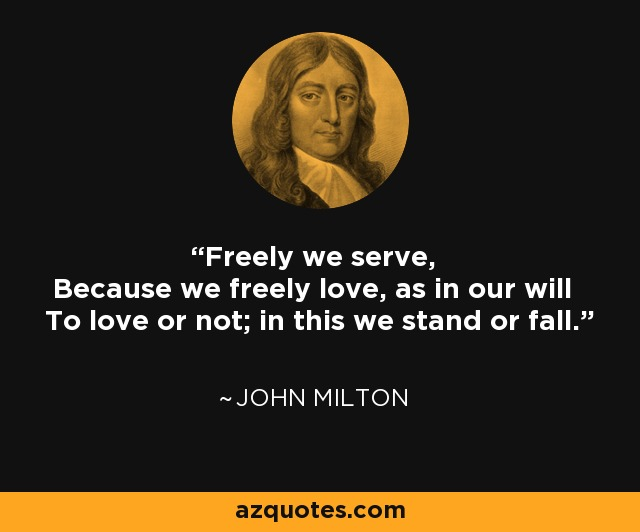 Freely we serve, Because we freely love, as in our will To love or not; in this we stand or fall. - John Milton