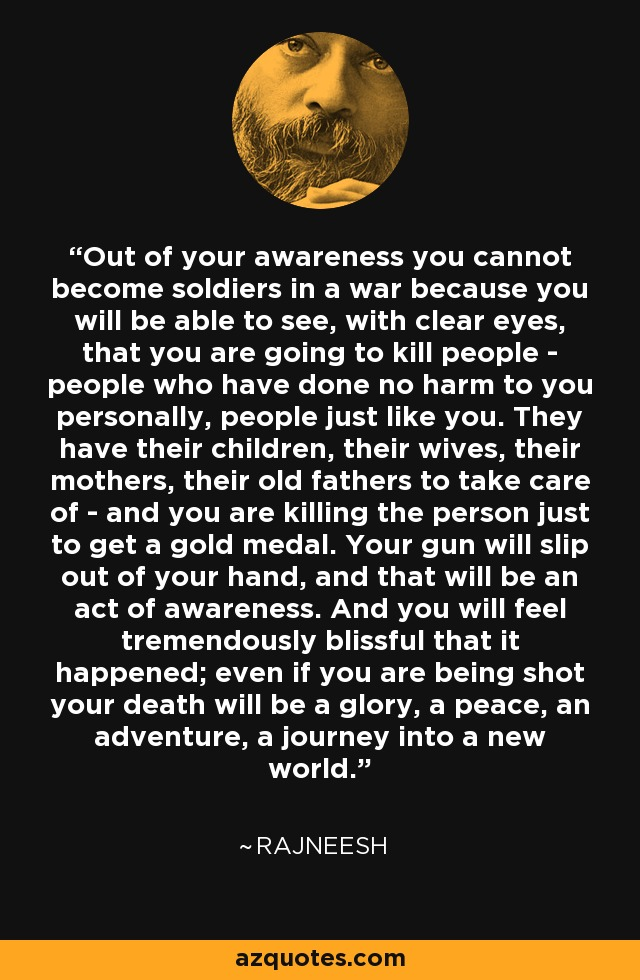 Out of your awareness you cannot become soldiers in a war because you will be able to see, with clear eyes, that you are going to kill people - people who have done no harm to you personally, people just like you. They have their children, their wives, their mothers, their old fathers to take care of - and you are killing the person just to get a gold medal. Your gun will slip out of your hand, and that will be an act of awareness. And you will feel tremendously blissful that it happened; even if you are being shot your death will be a glory, a peace, an adventure, a journey into a new world. - Rajneesh