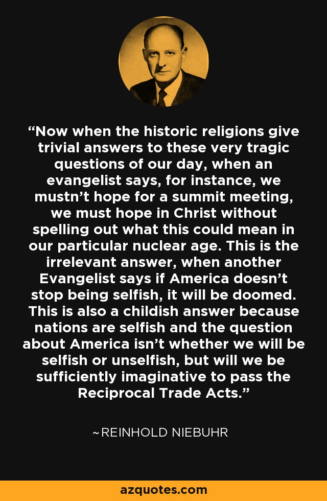 Now when the historic religions give trivial answers to these very tragic questions of our day, when an evangelist says, for instance, we mustn't hope for a summit meeting, we must hope in Christ without spelling out what this could mean in our particular nuclear age. This is the irrelevant answer, when another Evangelist says if America doesn't stop being selfish, it will be doomed. This is also a childish answer because nations are selfish and the question about America isn't whether we will be selfish or unselfish, but will we be sufficiently imaginative to pass the Reciprocal Trade Acts. - Reinhold Niebuhr