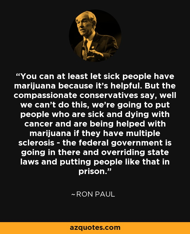 You can at least let sick people have marijuana because it's helpful. But the compassionate conservatives say, well we can't do this, we're going to put people who are sick and dying with cancer and are being helped with marijuana if they have multiple sclerosis - the federal government is going in there and overriding state laws and putting people like that in prison. - Ron Paul