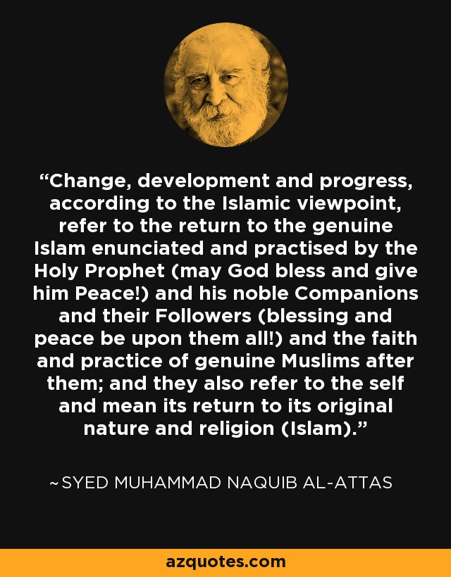 Change, development and progress, according to the Islamic viewpoint, refer to the return to the genuine Islam enunciated and practised by the Holy Prophet (may God bless and give him Peace!) and his noble Companions and their Followers (blessing and peace be upon them all!) and the faith and practice of genuine Muslims after them; and they also refer to the self and mean its return to its original nature and religion (Islam). - Syed Muhammad Naquib al-Attas