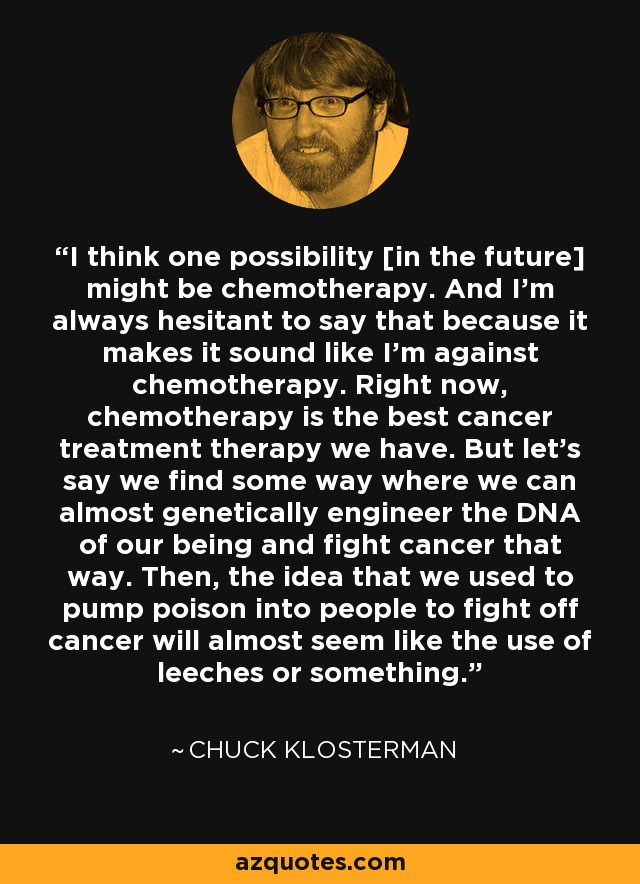 I think one possibility [in the future] might be chemotherapy. And I'm always hesitant to say that because it makes it sound like I'm against chemotherapy. Right now, chemotherapy is the best cancer treatment therapy we have. But let's say we find some way where we can almost genetically engineer the DNA of our being and fight cancer that way. Then, the idea that we used to pump poison into people to fight off cancer will almost seem like the use of leeches or something. - Chuck Klosterman